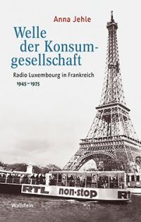 Anna Jehle: Welle der Konsumgesellschaft. Radio Luxembourg in Frankreich 1945-1975