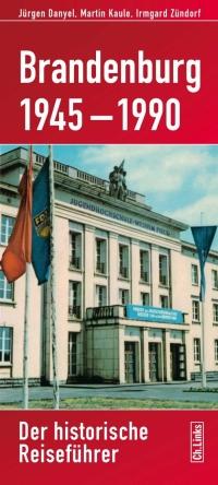 Brandenburg 1945-1990. Der historische Reiseführer