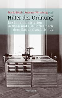 Frank Bösch, Andreas Wirsching (Hg.): Hüter der Ordnung. Die Innenministerien in Bonn und Ost-Berlin nach dem Nationalsozialismus