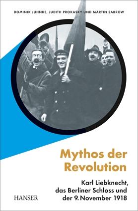 Buchcover: Dominik Juhnke, Judith Prokasky, Martin Sabrow,  Mythos der Revolution Karl Liebknecht, das Berliner Schloss und der 9. November 1918, erschienen 2018 im Hanser Verlag (Berlin).