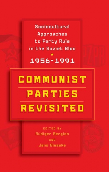 Rüdiger Bergien/Jens Gieseke (eds.): Communist Parties Revisited. Socio-Cultural Approaches to Party Rule in the Soviet Bloc, 1956-1991