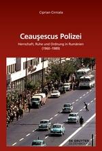 Cirniala, Ciprian: Ceaușescus Polizei. Herrschaft, Ruhe und Ordnung in Rumänien (1960–1989)