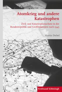 Martin Diebel: Atomkrieg und andere Katastrophen. Zivil- und Katastrophenschutz in der Bundesrepublik und Großbritannien nach 1945
