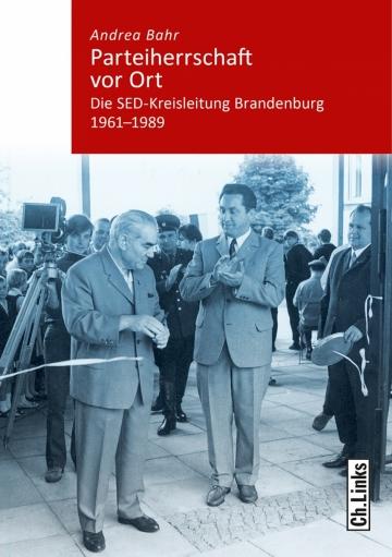 Andrea Bahr - Parteiherrschaft vor Ort. Die SED-Kreisleitung Brandenburg 1961-1989