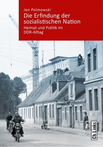 Jan Palmowski - Die Erfindung der sozialistischen Nation. Heimat und Politik im DDR-Alltag